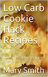 Low Carb Cookie Hack Recipes: low carb cookie making cheats (Cook Book Series 4)