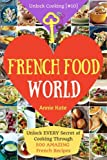 Welcome to French Food World: Unlock EVERY Secret of Cooking Through 500 AMAZING French Recipes (French Cookbook, French Macaron Cookbook, French ... (Unlock Cooking, Cookbook [#10]) (Volume 10)