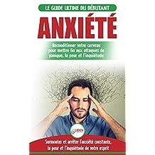Anxiété: Guérir votre cerveau anxieux - Mettre fin aux stress et attaques de panique - Arrêter et contrôler votre craintes, peur et inquiétude constante ... / Anxiety French Book) (French Edition)