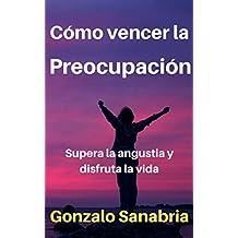 Cómo vencer la preocupación: Supera la angustia y disfruta la vida (Spanish Edition)