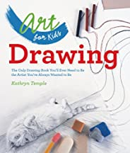 Art for Kids: Drawing: The Only Drawing Book You'll Ever Need to Be the Artist You've Always Want