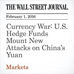 Currency War: U.S. Hedge Funds Mount New Attacks on China's Yuan | Carolyn Cui,Juliet Chung