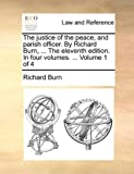 The Justice of the Peace, and Parish Officer by Richard Burn, the Eleventh Edition In, Richard Burn, 1170532039