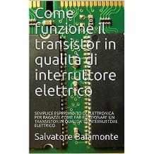 Come funzione il transistor in qualità di interruttore elettrico : SEMPLICE ESPERIMENTO DI ELETTRONICA PER RAGAZZI: COME FAR FUNZIONARE UN TRANSISTOR IN ... DI INTERRUTTORE ELETTRICO (Italian Edition)