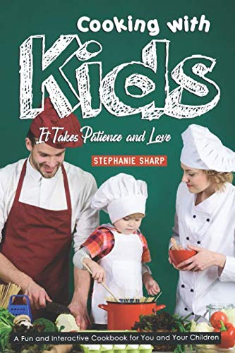 Cooking with Kids; It Takes Patience and Love: A Fun and Interactive Cookbook for You and Your Children by Stephanie Sharp