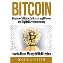 Bitcoin: Beginner's Guide to Mastering Bitcoin and Digital Cryptocurrency - How to Make Money With Bitcoins
