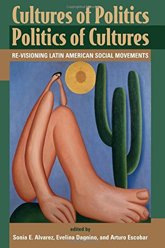 Cultures of Politics Politics of Cultures : Re-Visioning Latin American Social Movements