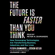 The Future Is Faster Than You Think: How Converging Technologies Are Disrupting Business, Industries, and Our