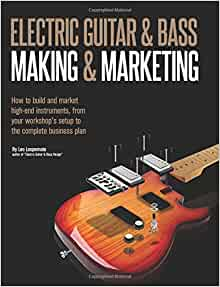 electric guitar making marketing how to build and market high end instruments from your. Black Bedroom Furniture Sets. Home Design Ideas