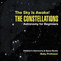 The Sky Is Awake! The Constellations - Astronomy for Beginners | Children's Astronomy & Space Books