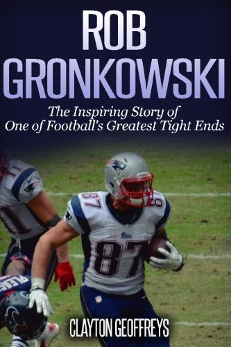 Rob Gronkowski: The Inspiring Story of One of Football's Greatest Tight Ends (Football Biography Books) (Inspiring Football)