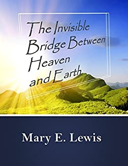 The Invisible Bridge Between Heaven and Earth by [Lewis, Mary E.]