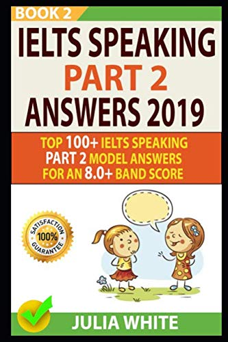 IELTS SPEAKING PART 2 ANSWERS 2019: Top 100+ Ielts Speaking Part 2 Model Answers For An 8.0+ Band Score (BOOK - Part Speaking