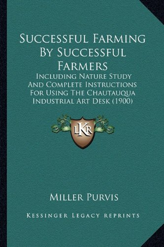 Successful Farming By Successful Farmers: Including Nature Study And Complete Instructions For Using The Chautauqua Industrial Art Desk (1900) ebook