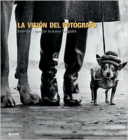 la visin del fotgrafo entender y apreciar la buena fotografa spanish edition