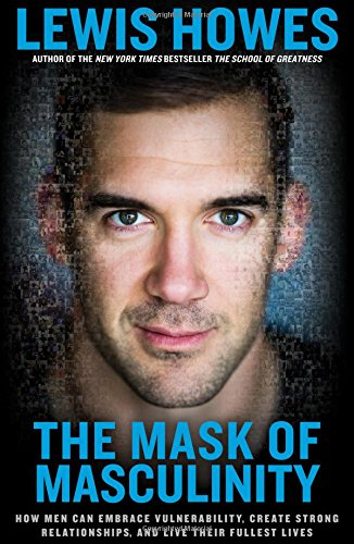 The Mask of Masculinity: How Men Can Embrace Vulnerability, Create Strong Relationships, and Live Their Fullest Lives cover