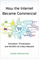 How the Internet Became Commercial: Innovation, Privatization, and the Birth of a New Network Front Cover