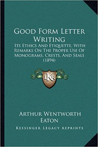 Good Form Letter Writing: Its Ethics and Etiquette, with Remarks on the Proper Use of Monograms, Crests, and Seals (1894)