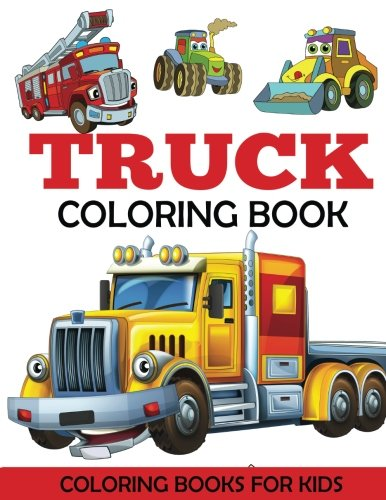 Truck Coloring Book: Kids Coloring Book with Monster Trucks, Fire Trucks, Dump Trucks, Garbage Trucks, and More. For Toddlers, Preschoolers, Ages 2-4, Ages 4-8 (Monster Truck Books For Boys)