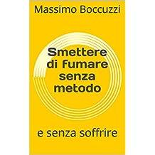Smettere di fumare senza metodo: e senza soffrire (Italian Edition)
