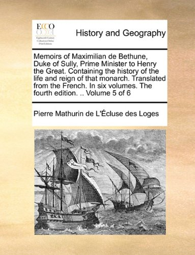 Read Online Memoirs of Maximilian de Bethune, Duke of Sully, Prime Minister to Henry the Great. Containing the history of the life and reign of that monarch. ... volumes. The fourth edition. .. Volume 5 of 6 pdf