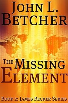 The Missing Element (James Becker Suspense/Thriller Series Book 2) by [Betcher, John L.]