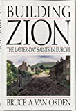 Building Zion : The Latter-Day Saints in Europe, Van Orden, Bruce A., 0875799396