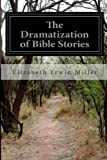 The Dramatization of Bible Stories, Elizabeth Erwin Miller, 1499563930