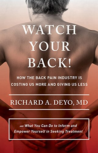 Watch Your Back!: How the Back Pain Industry Is Costing Us More and Giving Us Less_and What You Can Do to Inform and Empower Yourself in Seeking ... Culture and Politics of Health Care Work) (To Less Pain)