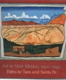 Art in New Mexico, 1900-1945 : Paths to Taos and Santa Fe, Eldredge, Charles C. and Schimmel, Julie, 0896595986