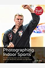 Photographing Indoor Sports: The Right Settings, Gear, and Tips for Shooting Basketball, Martial Arts, and Other Low-light Sports Kindle Edition