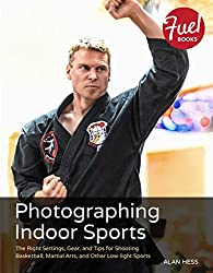 Photographing Indoor Sports: The Right Settings, Gear, and Tips for Shooting Basketball, Martial Arts, and Other Low-light Sports (Fuel)