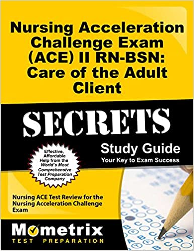 Nursing Acceleration Challenge Exam (ACE) II RN-BSN: Care of the Adult Client Secrets Study Guide: Nursing ACE Test Review for the Nursing Acceleration Challenge Exam