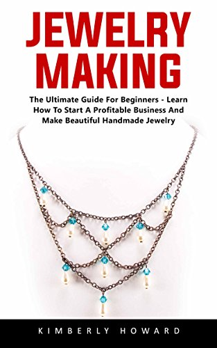Jewelry Making: The Ultimate Guide For Beginners – Learn How To Start A Profitable Business And Make Beautiful Handmade Jewelry!