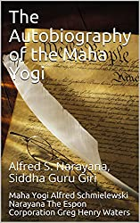 The Autobiography of the Maha Yogi: Alfred S. Narayana, Siddha Guru Giri (Spiritual Yoga Book 1)