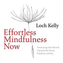 Effortless Mindfulness Now: Awakening Our Natural Capacity for Focus, Freedom, and Joy Speech by Loch Kelly Narrated by Loch Kelly