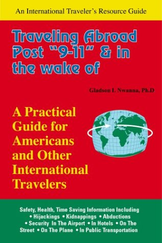 Traveling Abroad Post 9-11 and in the Wake of Terrorism: A Practical Guide for Americans & Other International Trave