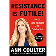 Resistance Is Futile!: How the Trump-Hating Left Lost Its Collective Mind