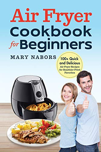 Air Fryer Cookbook for Beginners: 100+ Quick and Delicious Air Fryer Recipes for Healthier Fried Favorites