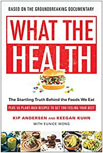 What the Health: The Startling Truth Behind the Foods We Eat, Plus 50 Plant-Rich Recipes to Get You Feeling Your Best from BenBella Books