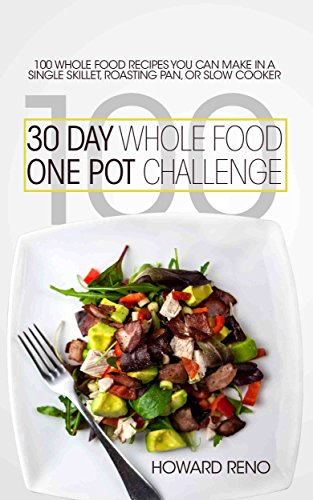 30 Day Whole Food One Pot Challenge: 100 Whole Food Recipes You Can Make In a Single Skillet, Roasting Pan, Or Slow Cooker by Howard Reno