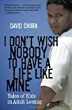 I Don't Wish Nobody to Have a Life Like Mine: Tales of Kids in Adult Lockup by David Chura (2010-03-01)