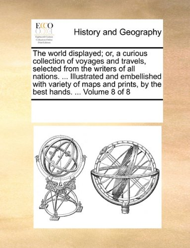 The world displayed; or, a curious collection of voyages and travels, selected from the writers of all nations. ... Illustrated and embellished with ... prints, by the best hands. ...  Volume 8 of 8 PDF