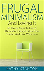 Frugal Minimalism And Loving It: 50 Proven Steps To Live A Minimalist Lifestyle, Clear Your Clutter And Live W