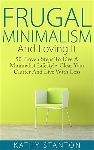 Frugal Minimalism And Loving It: 50 Proven Steps To Live A Minimalist Lifestyle, Clear Your Clutter And Live With Less (Simple Living, Frugal Living Tips, ... Organization Strategi