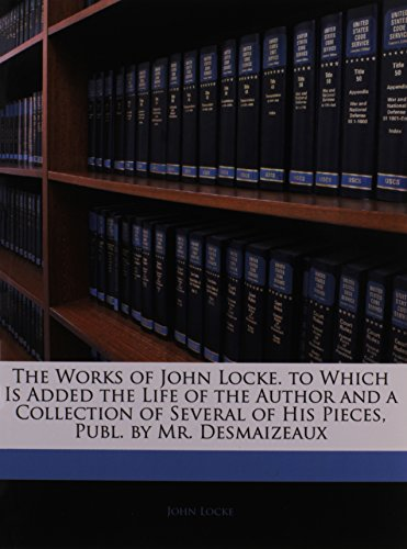 The Works of John Locke. to Which Is Added the Life of the Author and a Collection of Several of His Pieces, Publ. by Mr. Desmaizeaux