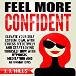 Feel More Confident: Elevate Your Self Esteem, Deal with Stress Effectively and Start Loving Yourself Now with Hypnosis, Meditation and Affirmations | J. J. Hills