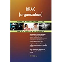 BRAC (organization) All-Inclusive Self-Assessment - More than 660 Success Criteria, Instant Visual Insights, Comprehensive Spreadsheet Dashboard, Auto-Prioritized for Quick Results