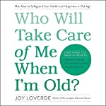 Who Will Take Care of Me When I'm Old?: Plan Now to Safeguard Your Health and Happiness in Old Age | Joy Loverde
