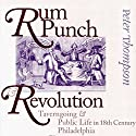 Rum Punch & Revolution: Taverngoing & Public Life in Eighteenth Century Philadelphia Audiobook by Peter Thompson Narrated by Gary Roelofs